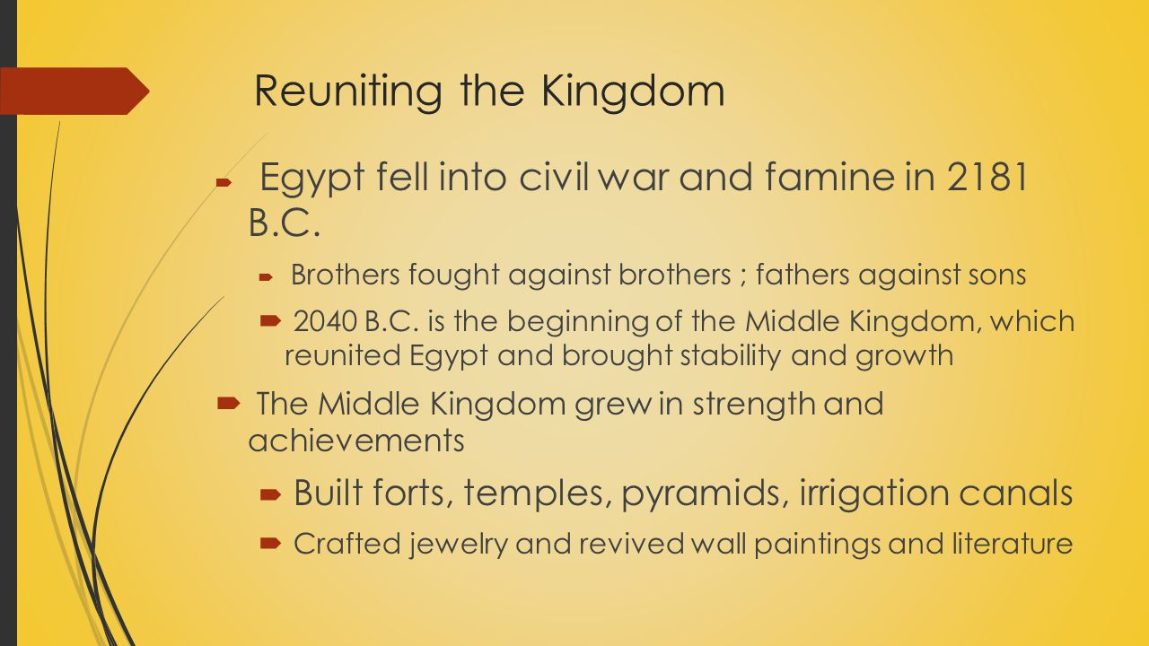 Reuniting the Kingdom Egypt fell into civil war and famine in 2181 B.C. Brothers fought against brothers ; fathers against sons.