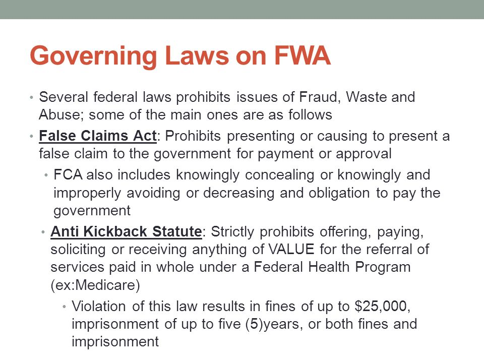 Governing Laws on FWA Several federal laws prohibits issues of Fraud, Waste and Abuse; some of the main ones are as follows.
