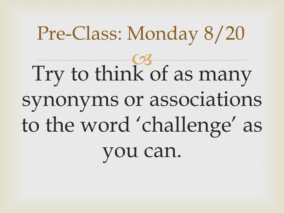 Pre-Class: Monday 8/20 Try to think of as many synonyms or associations to the word 'challenge' as you can.