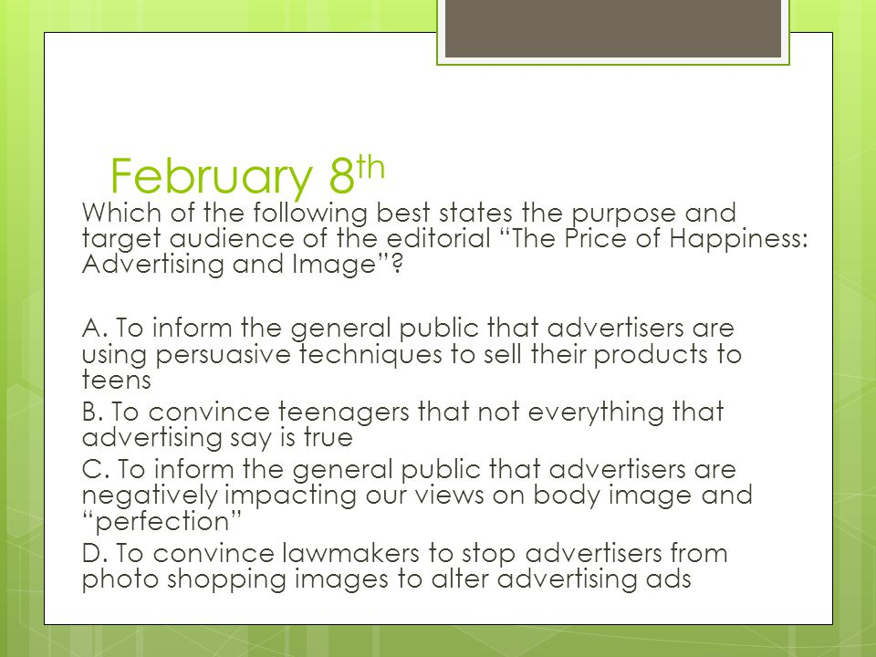 February 8th Which of the following best states the purpose and target audience of the editorial The Price of Happiness: Advertising and Image