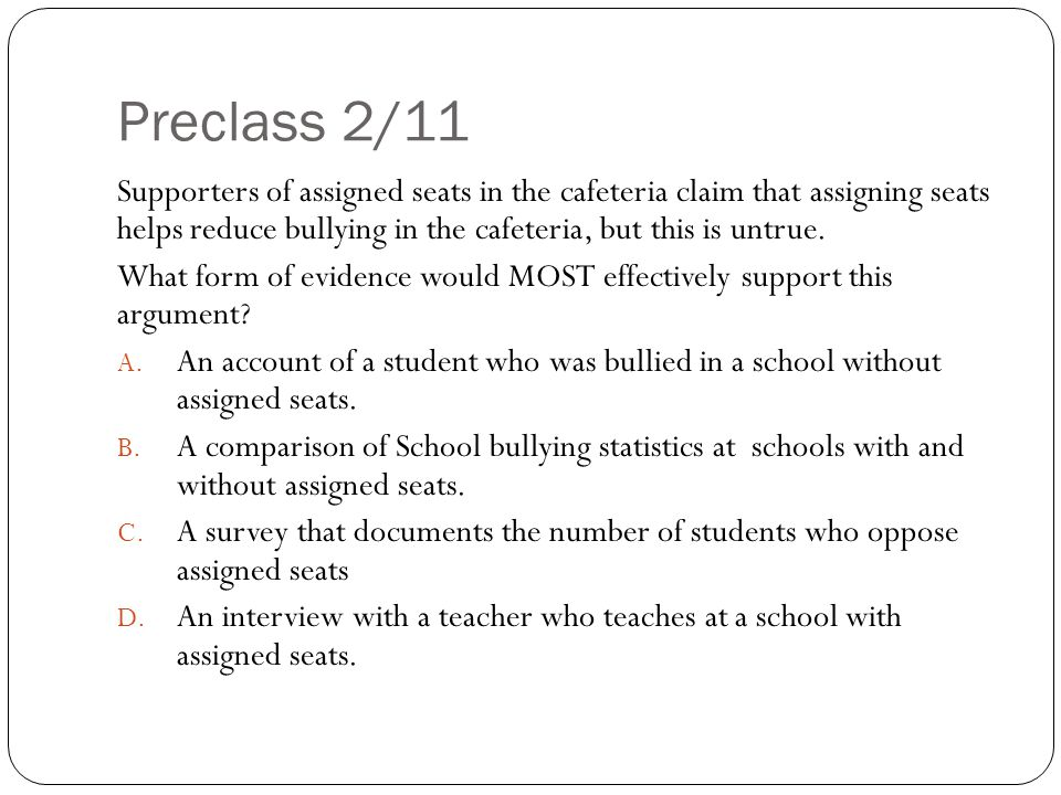 Preclass 2/11 Supporters of assigned seats in the cafeteria claim that assigning seats helps reduce bullying in the cafeteria, but this is untrue.