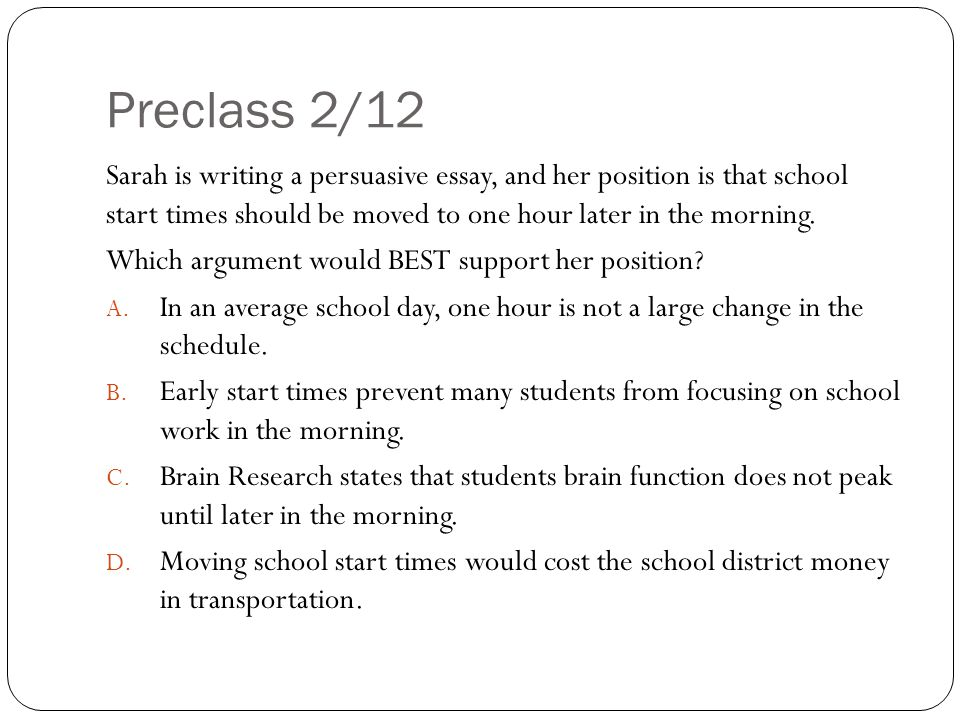 Preclass 2/12 Sarah is writing a persuasive essay, and her position is that school start times should be moved to one hour later in the morning.