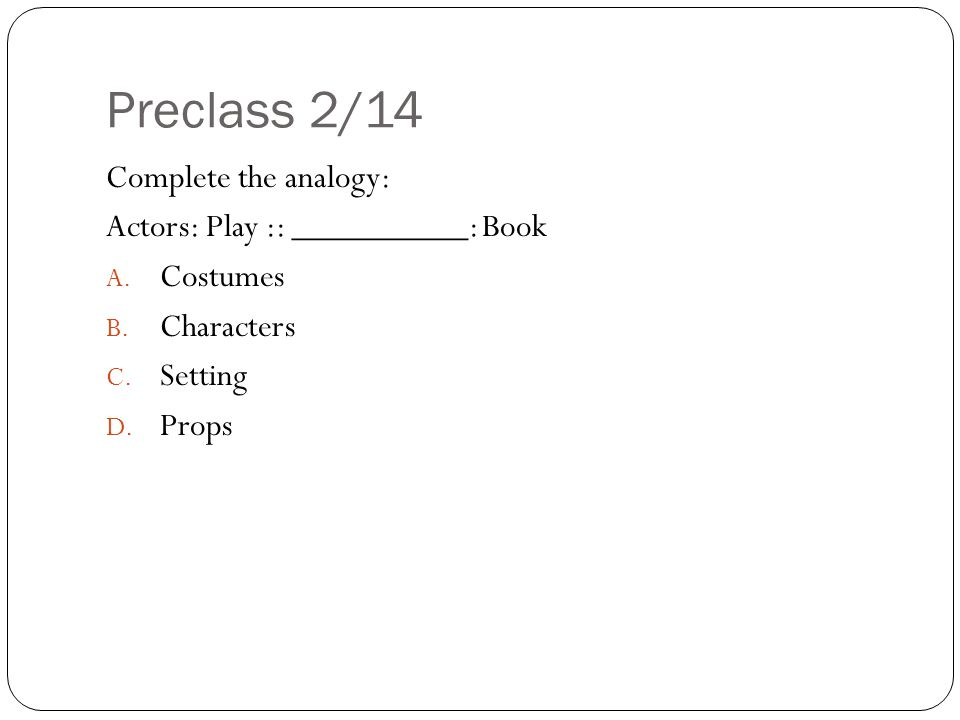 Preclass 2/14 Complete the analogy: Actors: Play :: __________: Book