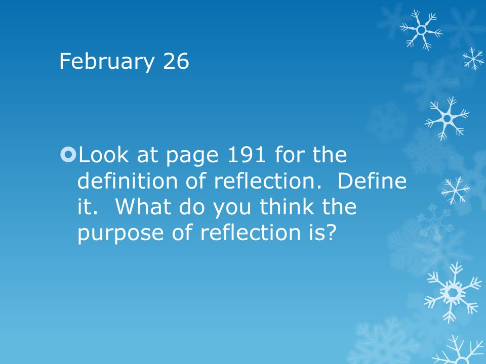 February 26 Look at page 191 for the definition of reflection.