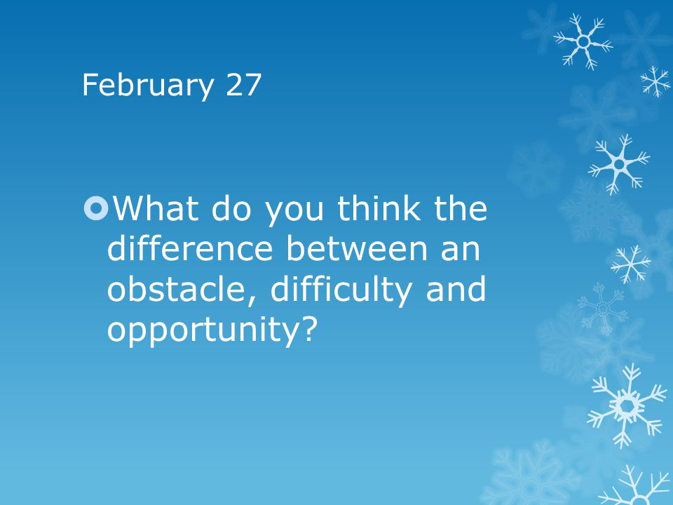 February 27 What do you think the difference between an obstacle, difficulty and opportunity