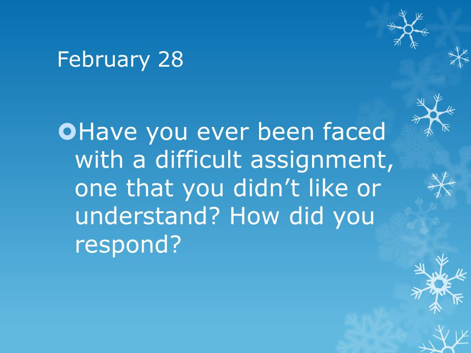 February 28 Have you ever been faced with a difficult assignment, one that you didn't like or understand.