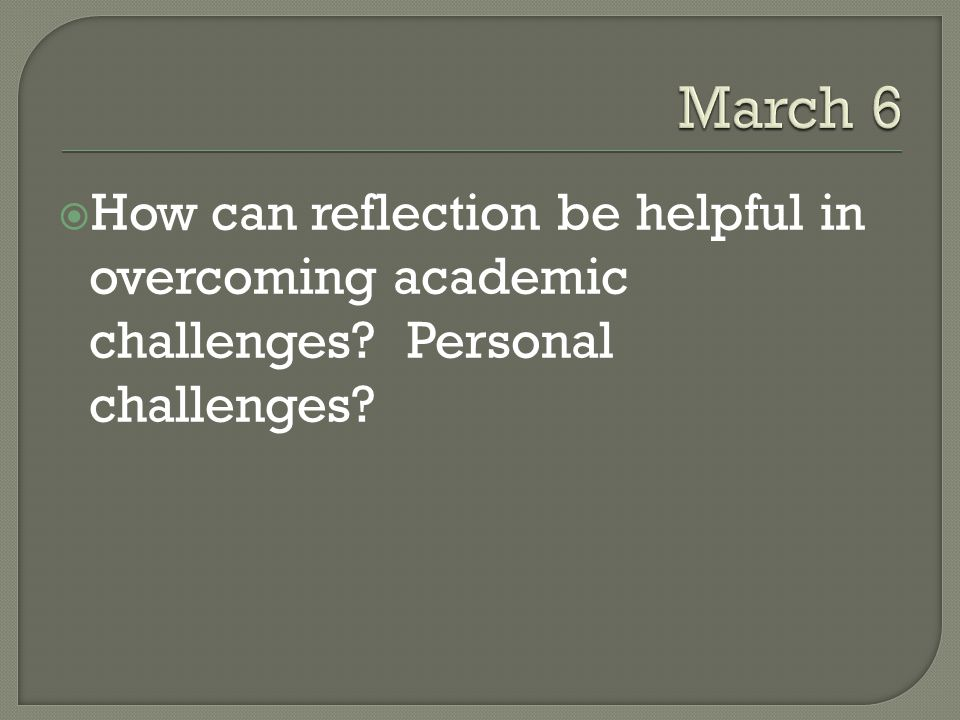 March 6 How can reflection be helpful in overcoming academic challenges Personal challenges