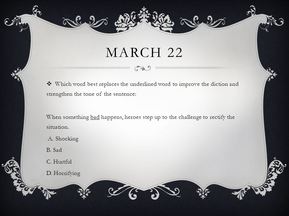 March 22 Which word best replaces the underlined word to improve the diction and strengthen the tone of the sentence: