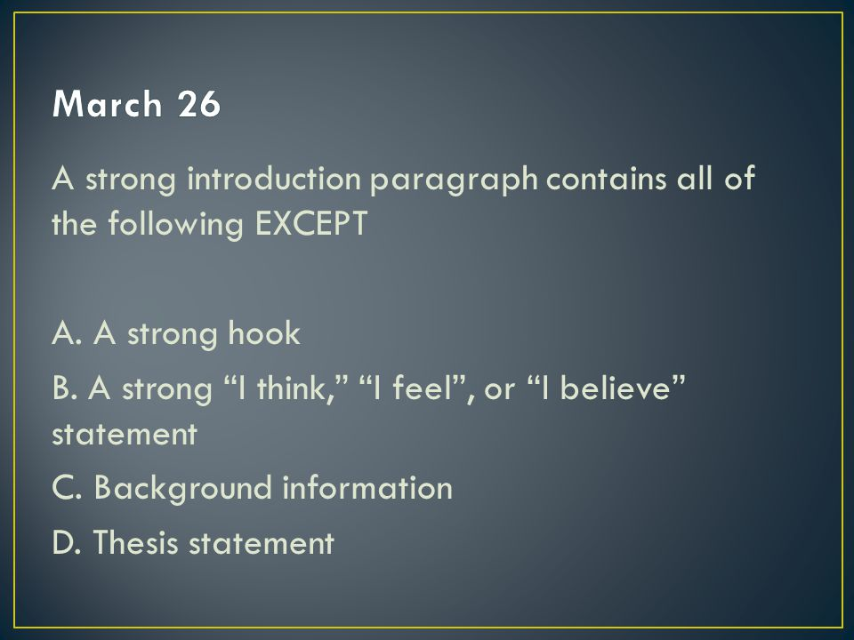 March 26 A strong introduction paragraph contains all of the following EXCEPT. A. A strong hook.