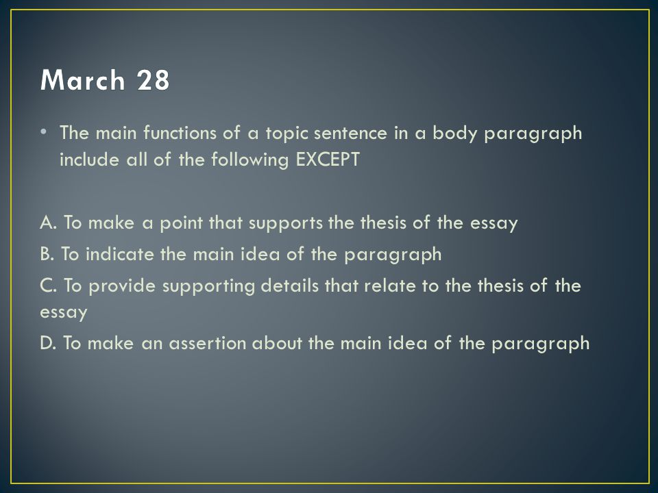 March 28 The main functions of a topic sentence in a body paragraph include all of the following EXCEPT.