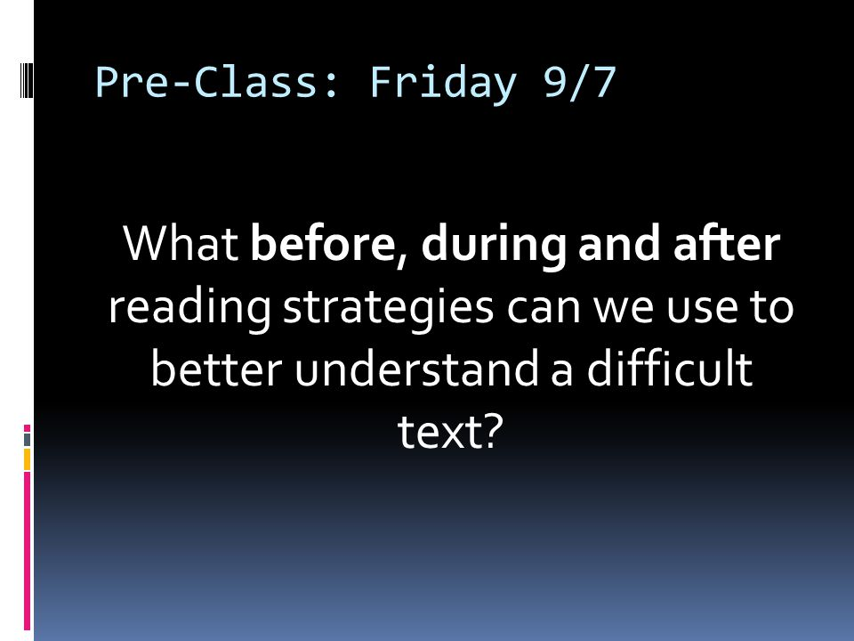 Pre-Class: Friday 9/7 What before, during and after reading strategies can we use to better understand a difficult text
