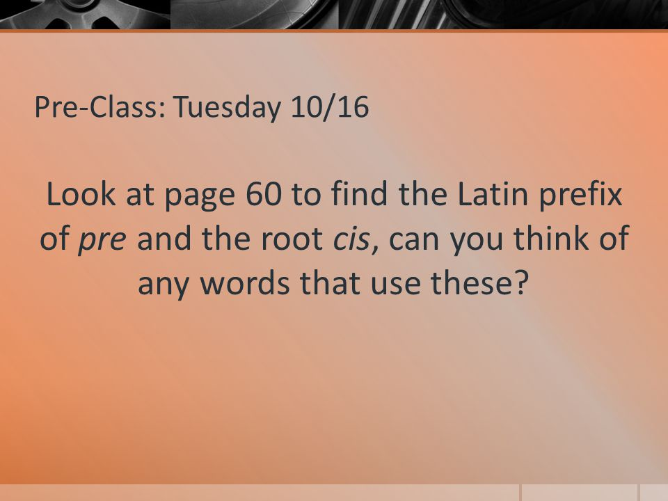 Pre-Class: Tuesday 10/16 Look at page 60 to find the Latin prefix of pre and the root cis, can you think of any words that use these