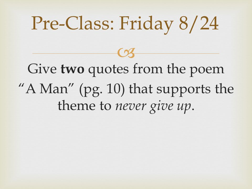 Pre-Class: Friday 8/24 Give two quotes from the poem A Man (pg.