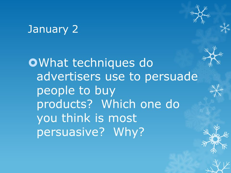 January 2 What techniques do advertisers use to persuade people to buy products Which one do you think is most persuasive Why