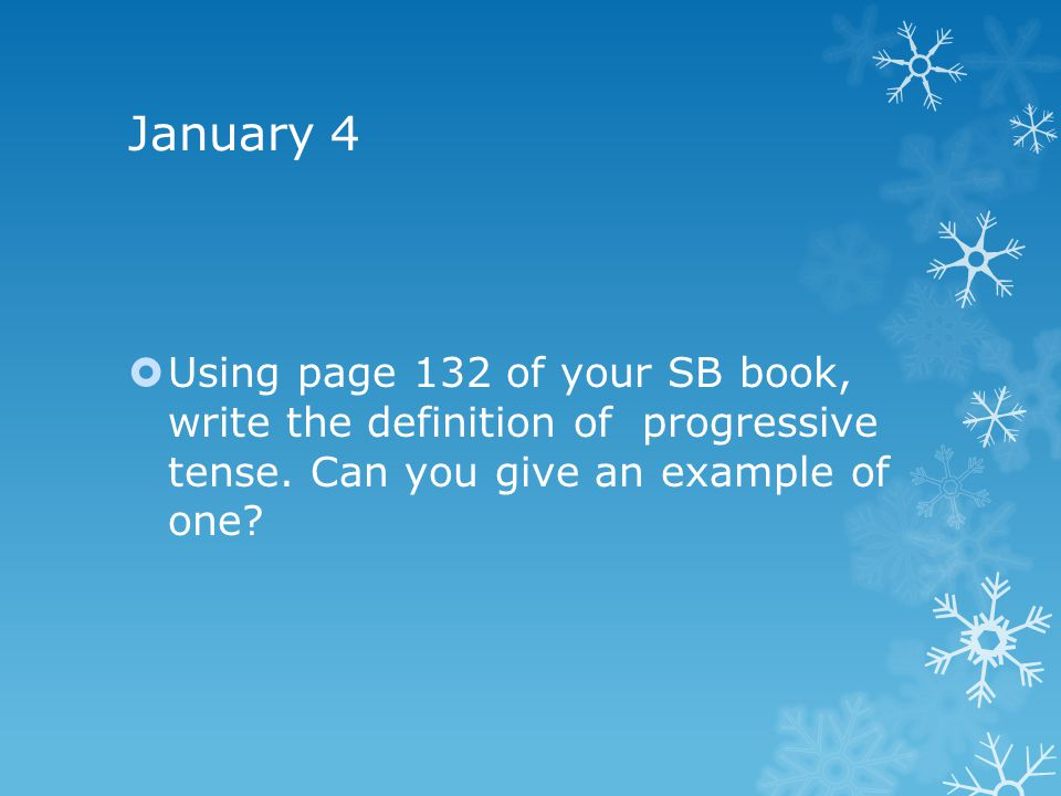 January 4 Using page 132 of your SB book, write the definition of progressive tense.