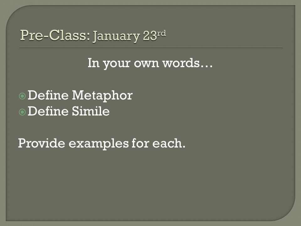 Pre-Class: January 23rd In your own words… Define Metaphor