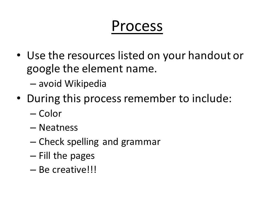 Process Use the resources listed on your handout or google the element name. avoid Wikipedia. During this process remember to include: