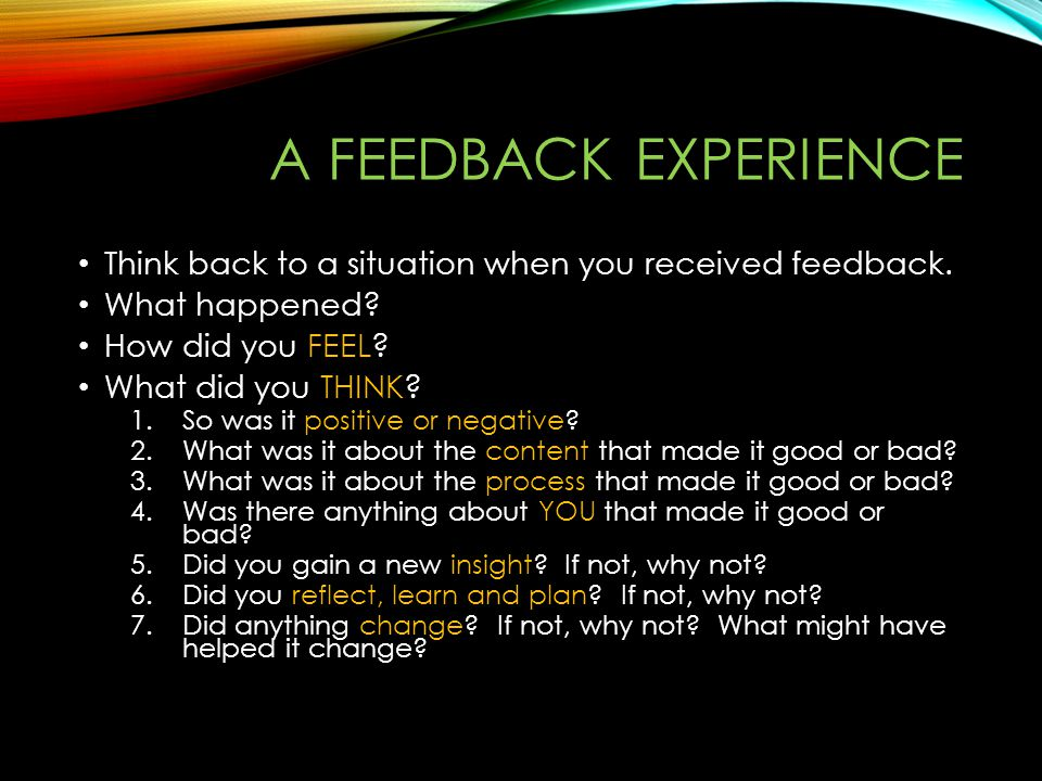 A feedback experience Think back to a situation when you received feedback. What happened How did you FEEL