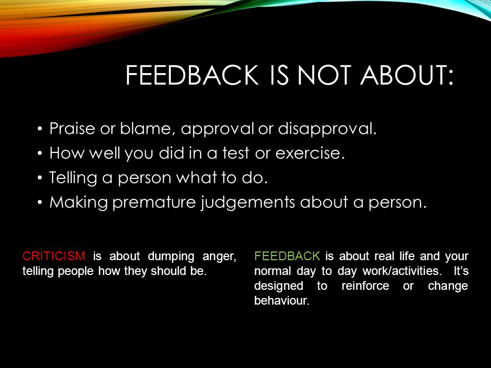 Feedback is NOT ABOUT: Praise or blame, approval or disapproval.