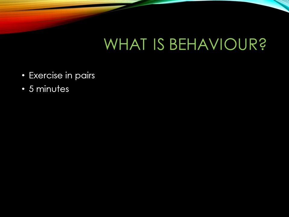 WHAT IS BEHAVIOUR Exercise in pairs 5 minutes