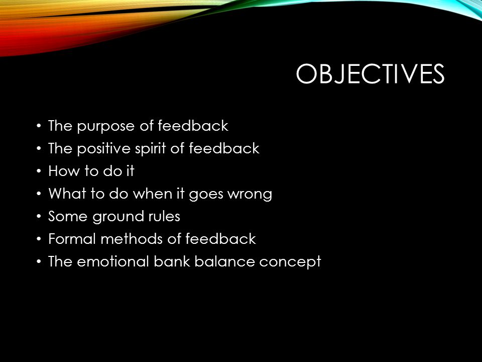 OBJECTIVES The purpose of feedback The positive spirit of feedback