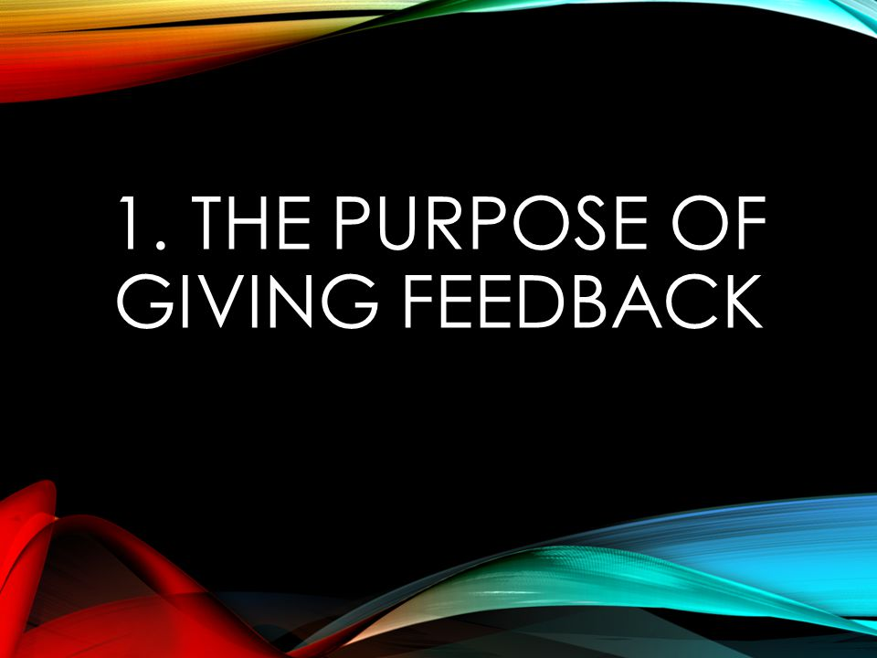 1. THE PURPOSE OF GIVING FEEDBACK