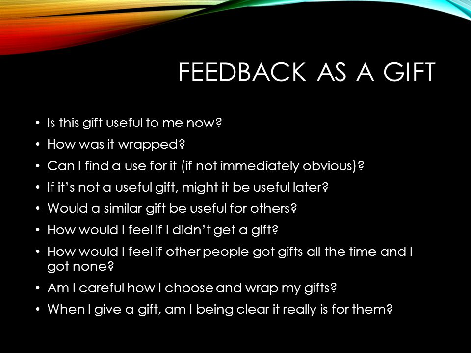 FEEDBACK AS A GIFT Is this gift useful to me now How was it wrapped