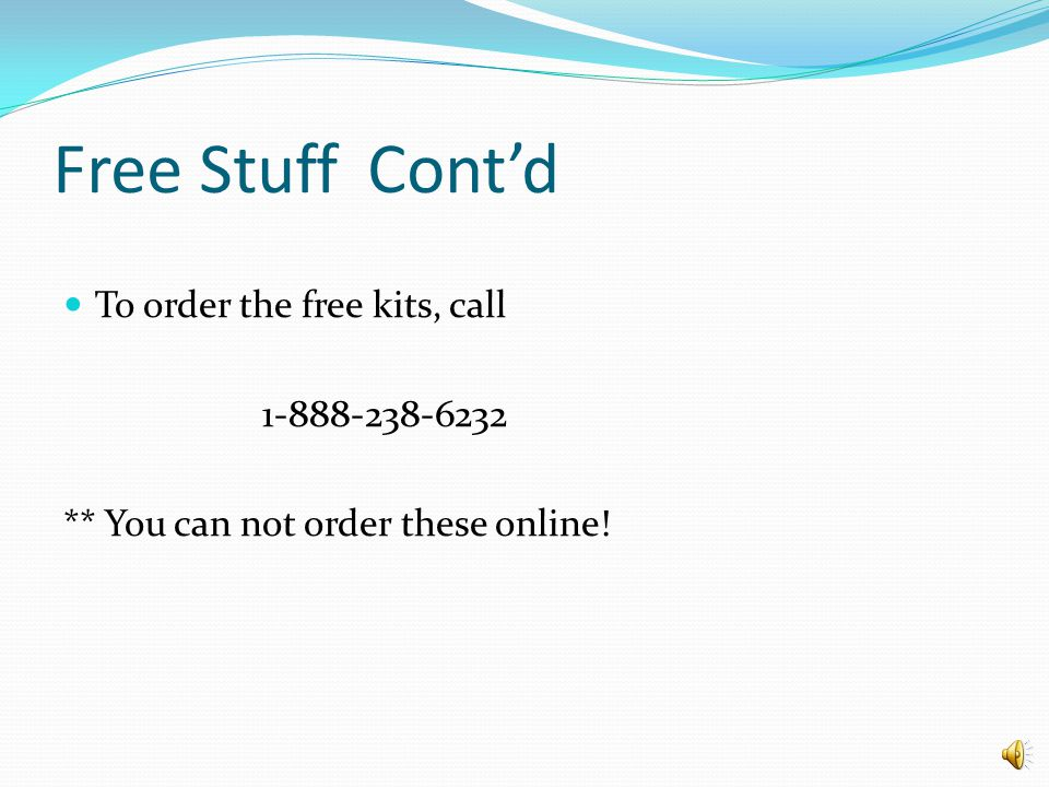 Free Stuff Cont'd To order the free kits, call 1-888-238-6232