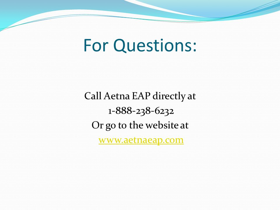 For Questions: Call Aetna EAP directly at 1-888-238-6232 Or go to the website at www.aetnaeap.com