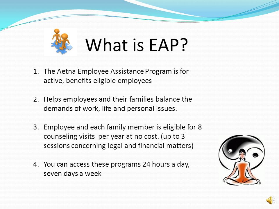 What is EAP The Aetna Employee Assistance Program is for active, benefits eligible employees.