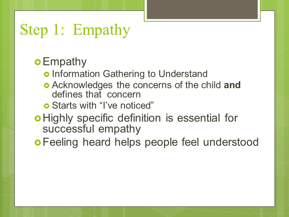 Step 1: Empathy Empathy. Information Gathering to Understand. Acknowledges the concerns of the child and defines that concern.