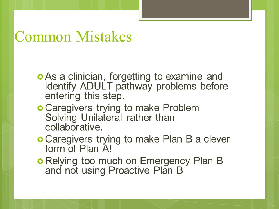 Common Mistakes As a clinician, forgetting to examine and identify ADULT pathway problems before entering this step.