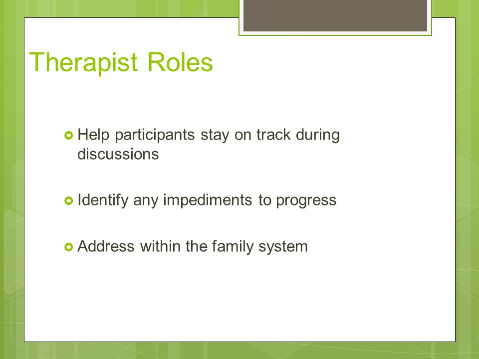 Therapist Roles Help participants stay on track during discussions