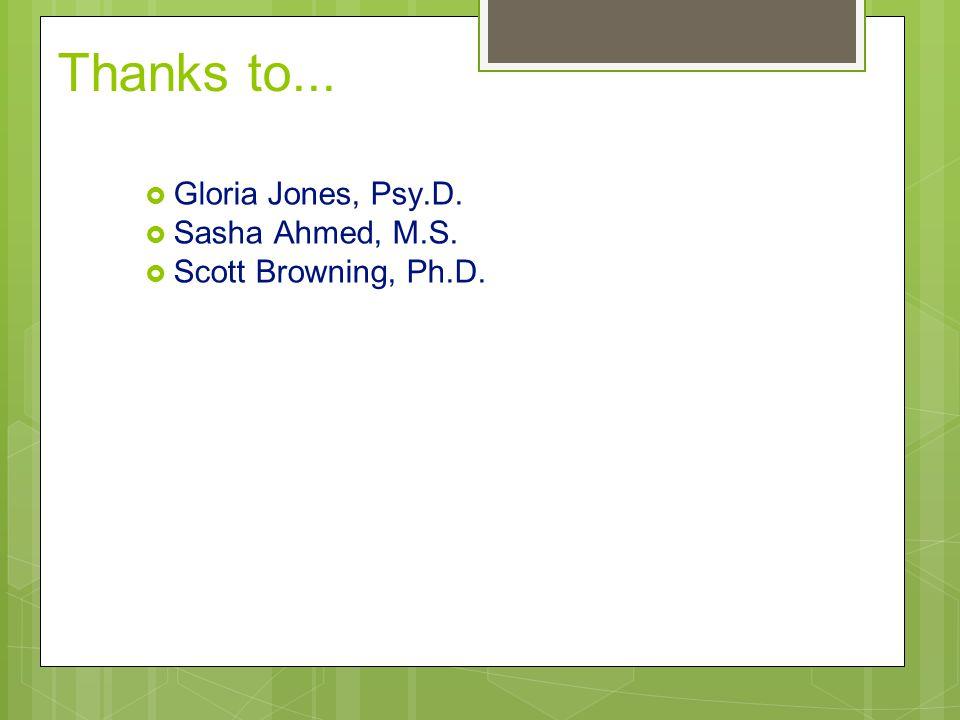 Thanks to... Gloria Jones, Psy.D. Sasha Ahmed, M.S.