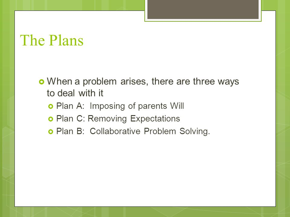 The Plans When a problem arises, there are three ways to deal with it