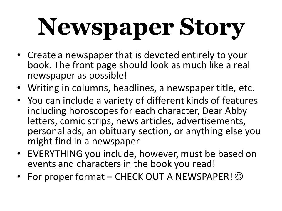 Newspaper Story Create a newspaper that is devoted entirely to your book. The front page should look as much like a real newspaper as possible!