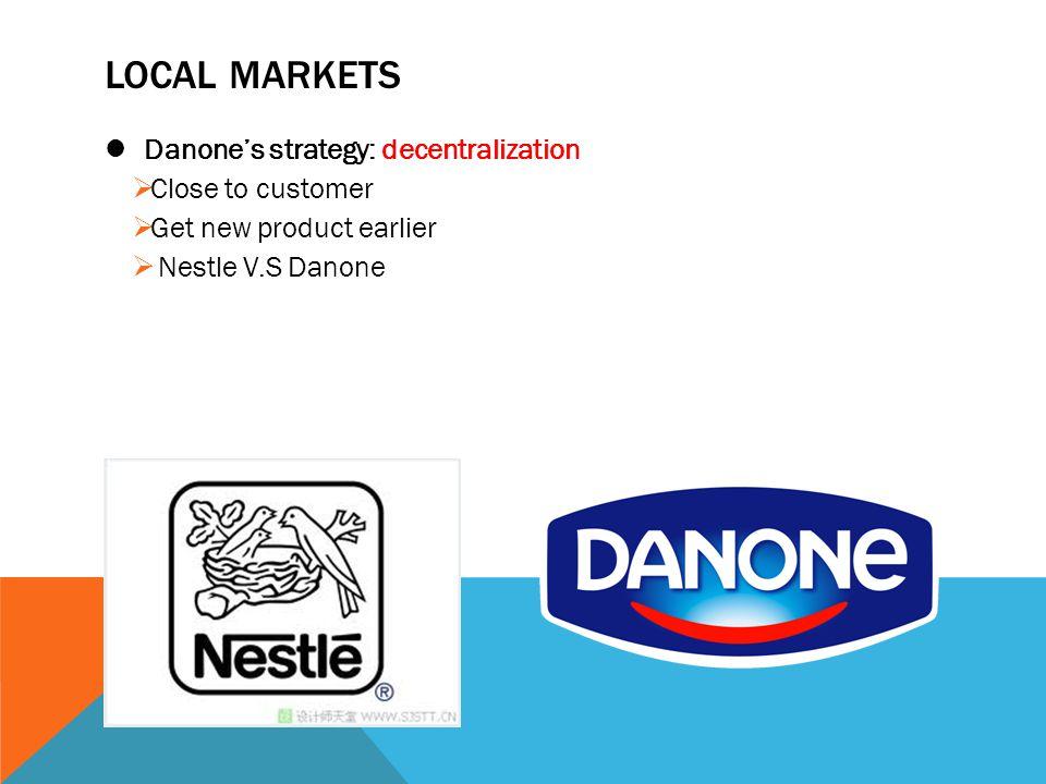 LOCAL MARKETS Danone's strategy: decentralization Close to customer