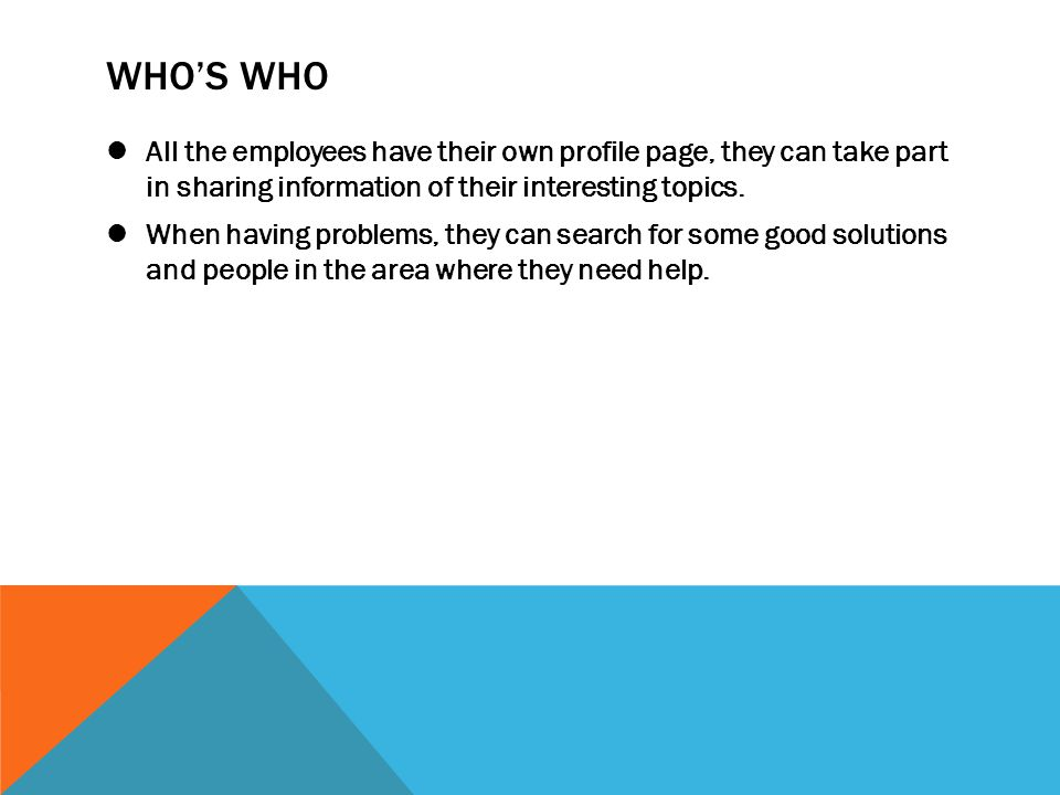 WHO'S WHO All the employees have their own profile page, they can take part in sharing information of their interesting topics.