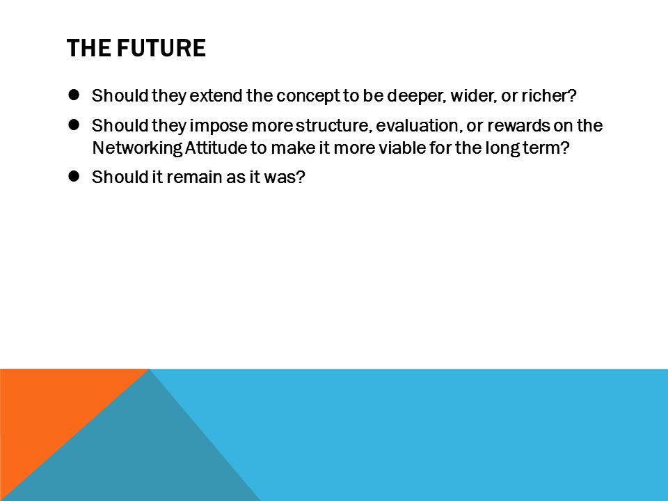 THE FUTURE Should they extend the concept to be deeper, wider, or richer
