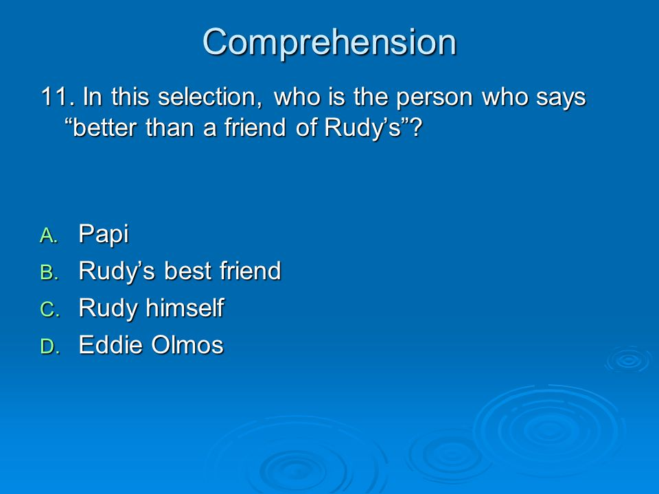 Comprehension 11. In this selection, who is the person who says better than a friend of Rudy's Papi.