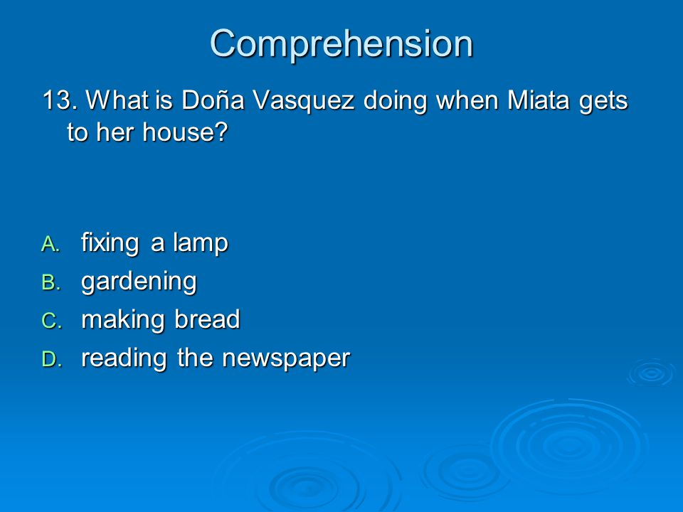 Comprehension 13. What is Doña Vasquez doing when Miata gets to her house fixing a lamp. gardening.