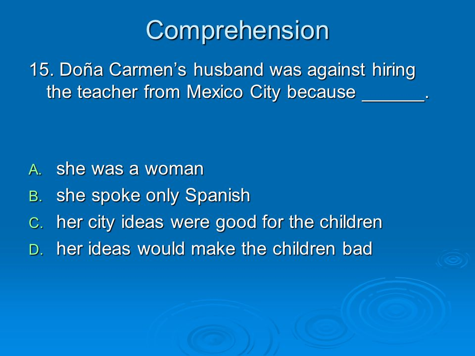 Comprehension 15. Doña Carmen's husband was against hiring the teacher from Mexico City because ______.