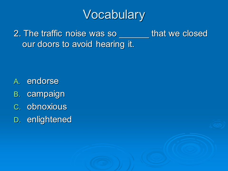 Vocabulary 2. The traffic noise was so ______ that we closed our doors to avoid hearing it. endorse.