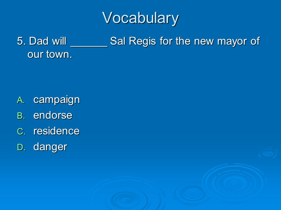 Vocabulary 5. Dad will ______ Sal Regis for the new mayor of our town.