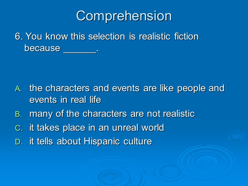 Comprehension 6. You know this selection is realistic fiction because ______. the characters and events are like people and events in real life.