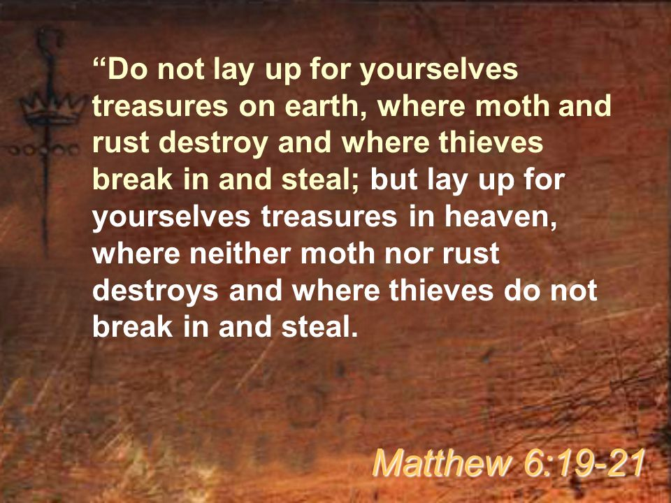 Do not lay up for yourselves treasures on earth, where moth and rust destroy and where thieves break in and steal; but lay up for yourselves treasures in heaven, where neither moth nor rust destroys and where thieves do not break in and steal.