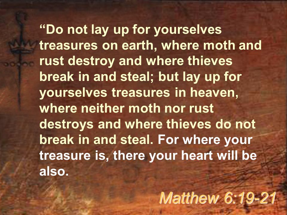 Do not lay up for yourselves treasures on earth, where moth and rust destroy and where thieves break in and steal; but lay up for yourselves treasures in heaven, where neither moth nor rust destroys and where thieves do not break in and steal. For where your treasure is, there your heart will be also.