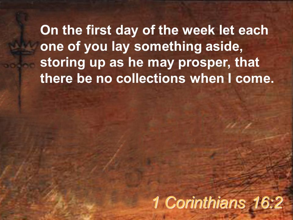 On the first day of the week let each one of you lay something aside, storing up as he may prosper, that there be no collections when I come.
