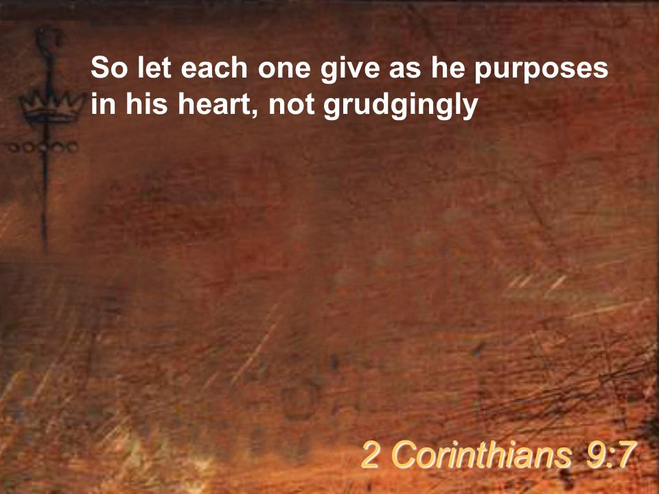 So let each one give as he purposes in his heart, not grudgingly