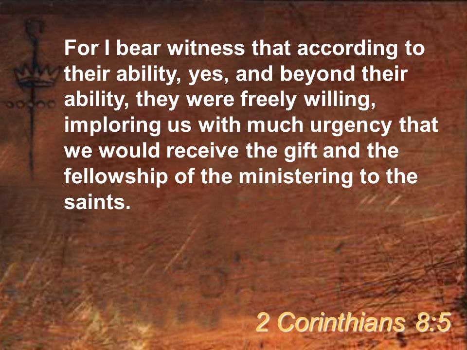 For I bear witness that according to their ability, yes, and beyond their ability, they were freely willing, imploring us with much urgency that we would receive the gift and the fellowship of the ministering to the saints.